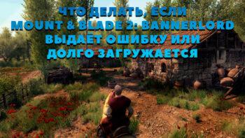 Что делать, если Mount & Blade 2: Bannerlord вылетает при запуске