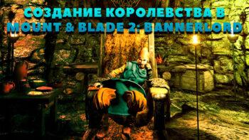 Как создать королевство в Mount & Blade 2: Bannerlord