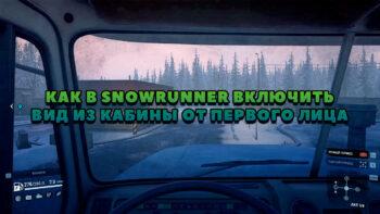 Как включить вид из кабины от первого лица в SnowRunner